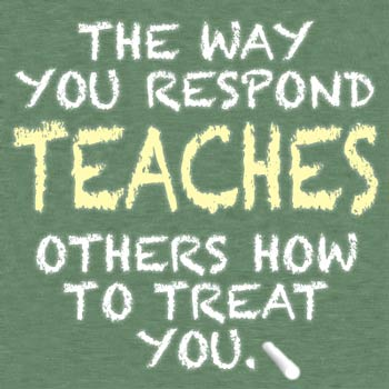 The way you respond TEACHES others how to treat you